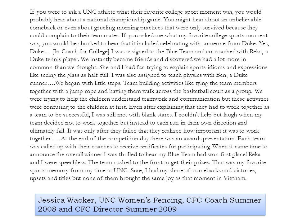 If you were to ask a UNC athlete what their favorite college sport moment was, you would probably hear about a national championship game. You might hear about an unbelievable comeback or even about grueling morning practices that were only survived because they could complain to their teammates. If you asked me what my favorite college sports moment was, you would be shocked to hear that it included celebrating with someone from Duke. Yes, Duke… [In Coach for College] I was assigned to the Blue Team and co-coached with Reka, a Duke tennis player. We instantly became friends and discovered we had a lot more in common than we thought. She and I had fun trying to explain sports idioms and expressions like seeing the glass as half full. I was also assigned to teach physics with Ben, a Duke runner….We began with little steps. Team building activities like tying the team members together with a jump rope and having them walk across the basketball court as a group. We were trying to help the children understand teamwork and communication but these activities were confusing to the children at first. Even after explaining that they had to work together as a team to be successful, I was still met with blank stares. I couldn't help but laugh when my team decided not to work together but instead to each run in their own direction and ultimately fall. It was only after they failed that they realized how important it was to work together…. At the end of the competition day there was an awards presentation. Each team was called up with their coaches to receive certificates for participating. When it came time to announce the overall winner I was thrilled to hear my Blue Team had won first place! Reka and I were speechless. The team rushed to the front to get their prizes. That was my favorite sports memory from my time at UNC. Sure, I had my share of comebacks and victories, upsets and titles but none of them brought the same joy as that moment in Vietnam.
